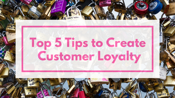 Top 5 Tips to Create Customer Loyalty