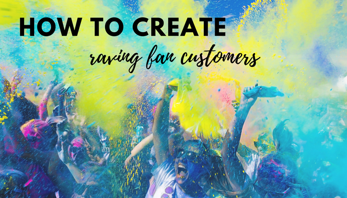 How to Create Raving Fan Customers